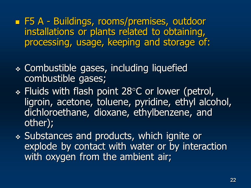 22 F5 А - Buildings, rooms/premises, outdoor installations or plants related to obtaining, processing, usage, keeping and storage of: F5 А - Buildings, rooms/premises, outdoor installations or plants related to obtaining, processing, usage, keeping and storage of: Combustible gases, including liquefied combustible gases; Combustible gases, including liquefied combustible gases; Fluids with flash point 28 C or lower (petrol, ligroin, acetone, toluene, pyridine, ethyl alcohol, dichloroethane, dioxane, ethylbenzene, and other); Fluids with flash point 28 C or lower (petrol, ligroin, acetone, toluene, pyridine, ethyl alcohol, dichloroethane, dioxane, ethylbenzene, and other); Substances and products, which ignite or explode by contact with water or by interaction with oxygen from the ambient air; Substances and products, which ignite or explode by contact with water or by interaction with oxygen from the ambient air;