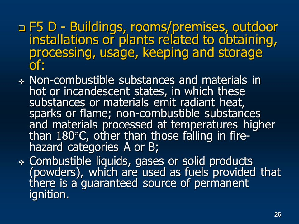 26 F5 D - Buildings, rooms/premises, outdoor installations or plants related to obtaining, processing, usage, keeping and storage of: F5 D - Buildings, rooms/premises, outdoor installations or plants related to obtaining, processing, usage, keeping and storage of: Non-combustible substances and materials in hot or incandescent states, in which these substances or materials emit radiant heat, sparks or flame; non-combustible substances and materials processed at temperatures higher than 180 C, other than those falling in fire- hazard categories A or B; Non-combustible substances and materials in hot or incandescent states, in which these substances or materials emit radiant heat, sparks or flame; non-combustible substances and materials processed at temperatures higher than 180 C, other than those falling in fire- hazard categories A or B; Combustible liquids, gases or solid products (powders), which are used as fuels provided that there is a guaranteed source of permanent ignition.