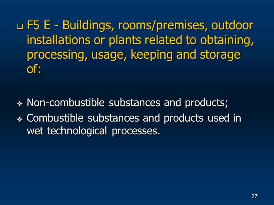 27 F5 E - Buildings, rooms/premises, outdoor installations or plants related to obtaining, processing, usage, keeping and storage of: F5 E - Buildings, rooms/premises, outdoor installations or plants related to obtaining, processing, usage, keeping and storage of: Non-combustible substances and products; Non-combustible substances and products; Combustible substances and products used in wet technological processes.