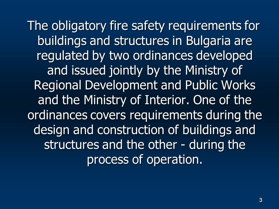 3 The obligatory fire safety requirements for buildings and structures in Bulgaria are regulated by two ordinances developed and issued jointly by the Ministry of Regional Development and Public Works and the Ministry of Interior.