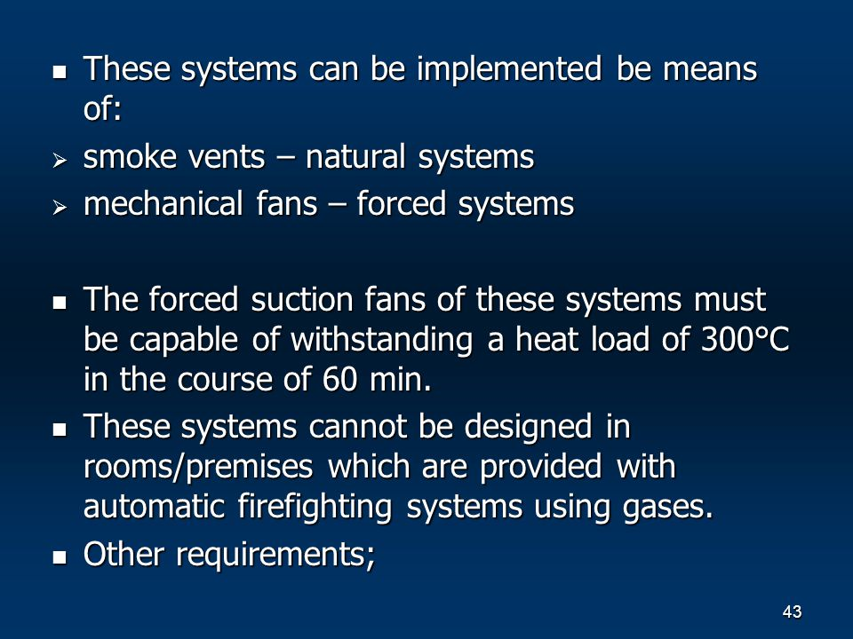 43 These systems can be implemented be means of: These systems can be implemented be means of: smoke vents – natural systems smoke vents – natural systems mechanical fans – forced systems mechanical fans – forced systems The forced suction fans of these systems must be capable of withstanding a heat load of 300°С in the course of 60 min.