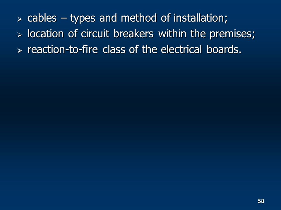 58 cables – types and method of installation; cables – types and method of installation; location of circuit breakers within the premises; location of circuit breakers within the premises; reaction-to-fire class of the electrical boards.