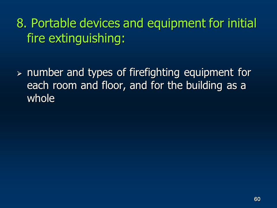 60 8. Portable devices and equipment for initial fire extinguishing: number and types of firefighting equipment for each room and floor, and for the b