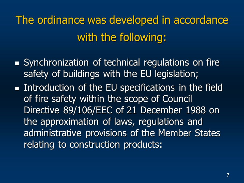 7 Synchronization of technical regulations on fire safety of buildings with the EU legislation; Synchronization of technical regulations on fire safety of buildings with the EU legislation; Introduction of the EU specifications in the field of fire safety within the scope of Council Directive 89/106/EEC of 21 December 1988 on the approximation of laws, regulations and administrative provisions of the Member States relating to construction products: Introduction of the EU specifications in the field of fire safety within the scope of Council Directive 89/106/EEC of 21 December 1988 on the approximation of laws, regulations and administrative provisions of the Member States relating to construction products: The ordinance was developed in accordance with the following: