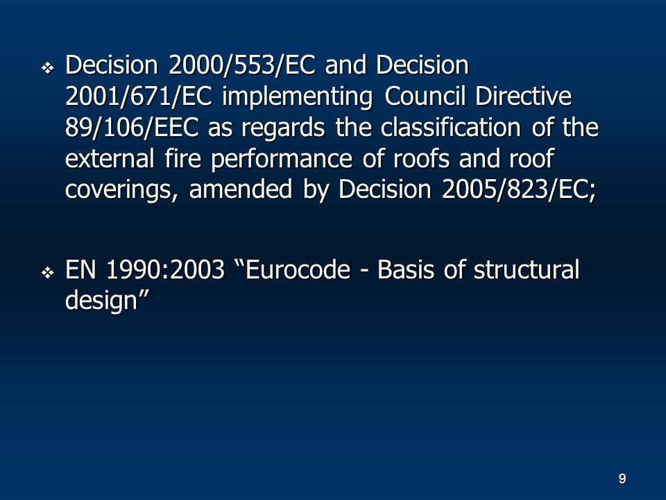9 Decision 2000/553/EC and Decision 2001/671/EC implementing Council Directive 89/106/EEC as regards the classification of the external fire performance of roofs and roof coverings, amended by Decision 2005/823/EC; Decision 2000/553/EC and Decision 2001/671/EC implementing Council Directive 89/106/EEC as regards the classification of the external fire performance of roofs and roof coverings, amended by Decision 2005/823/EC; EN 1990:2003 Eurocode - Basis of structural design EN 1990:2003 Eurocode - Basis of structural design