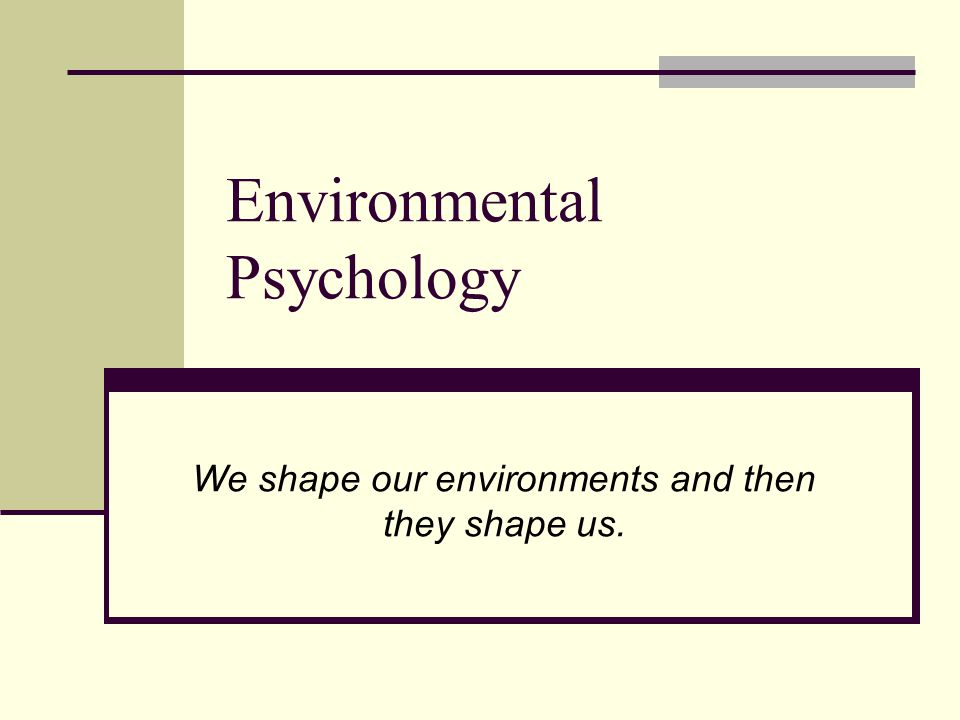 Environmental Psychology We shape our environments and then they shape us.