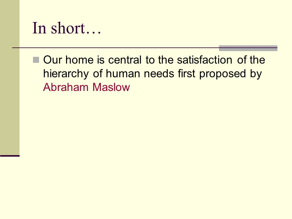 In short… Our home is central to the satisfaction of the hierarchy of human needs first proposed by Abraham Maslow