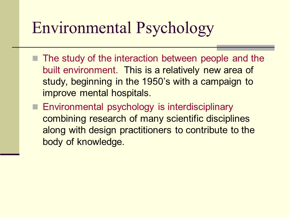 Environmental Psychology The study of the interaction between people and the built environment.