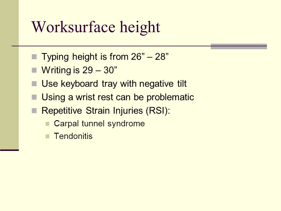 Worksurface height Typing height is from 26 – 28 Writing is 29 – 30 Use keyboard tray with negative tilt Using a wrist rest can be problematic Repetitive Strain Injuries (RSI): Carpal tunnel syndrome Tendonitis