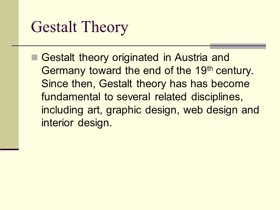 Gestalt Theory Gestalt theory originated in Austria and Germany toward the end of the 19 th century.