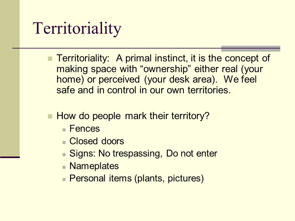 Territoriality Territoriality: A primal instinct, it is the concept of making space with ownership either real (your home) or perceived (your desk area).