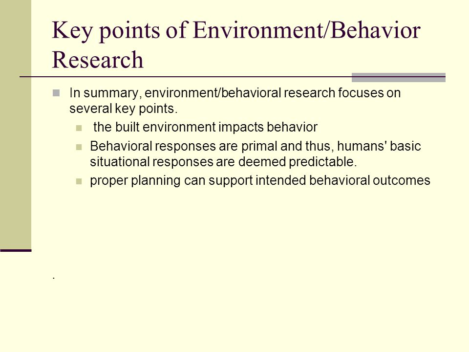 Key points of Environment/Behavior Research In summary, environment/behavioral research focuses on several key points.