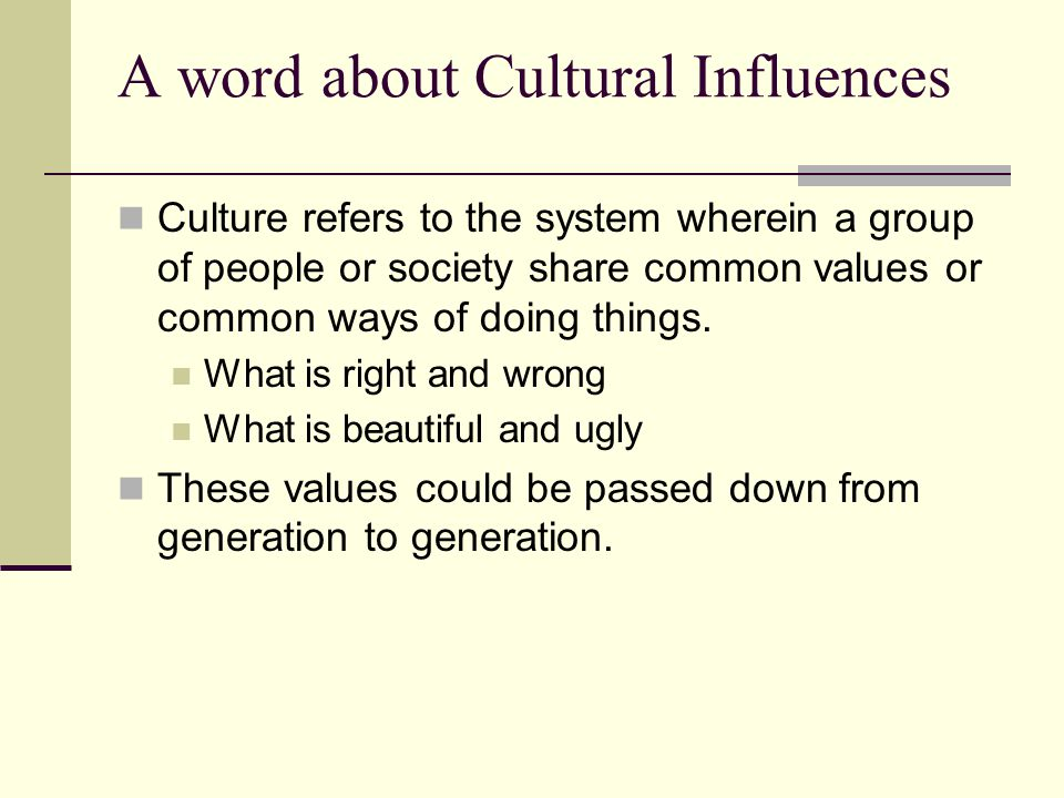A word about Cultural Influences Culture refers to the system wherein a group of people or society share common values or common ways of doing things.