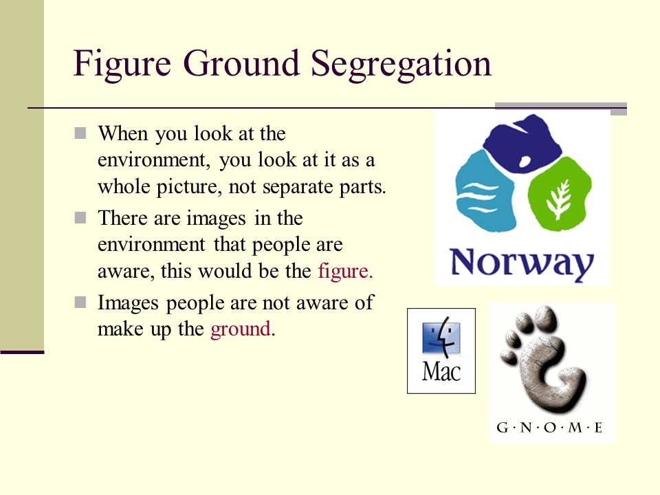 Figure Ground Segregation When you look at the environment, you look at it as a whole picture, not separate parts.
