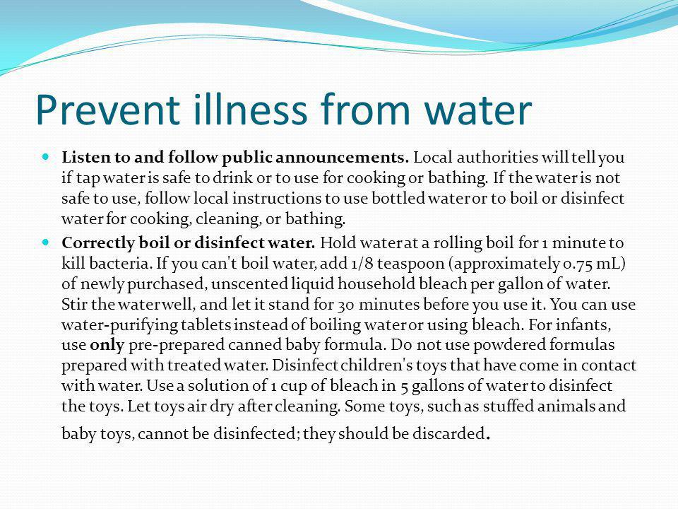 Prevent illness from water Listen to and follow public announcements. Local authorities will tell you if tap water is safe to drink or to use for cook