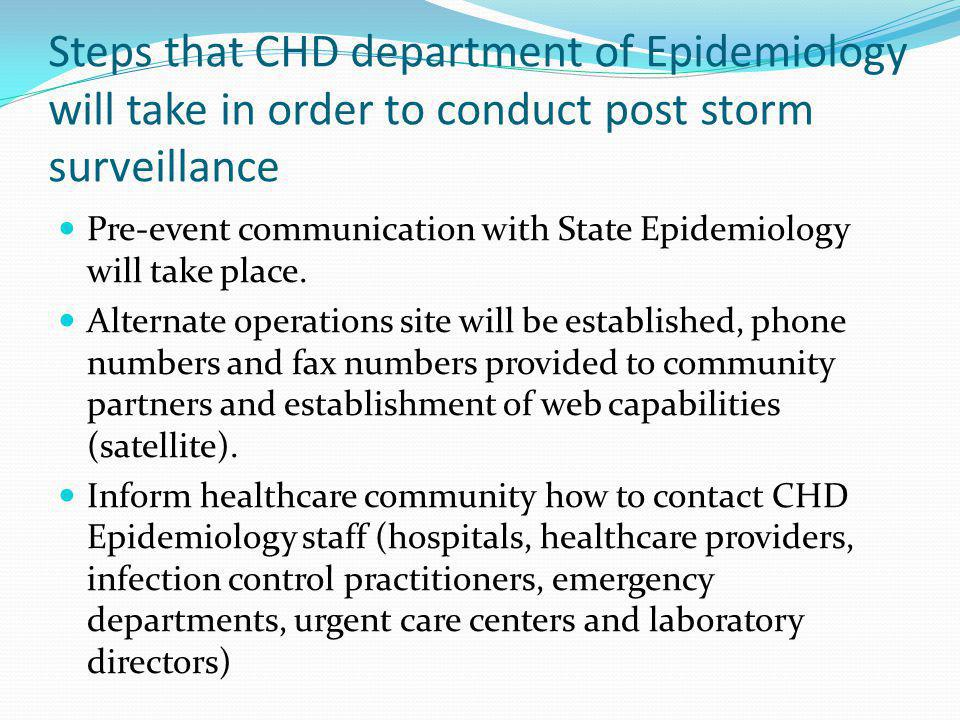 Steps that CHD department of Epidemiology will take in order to conduct post storm surveillance Pre-event communication with State Epidemiology will t