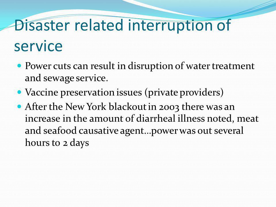 Disaster related interruption of service Power cuts can result in disruption of water treatment and sewage service. Vaccine preservation issues (priva