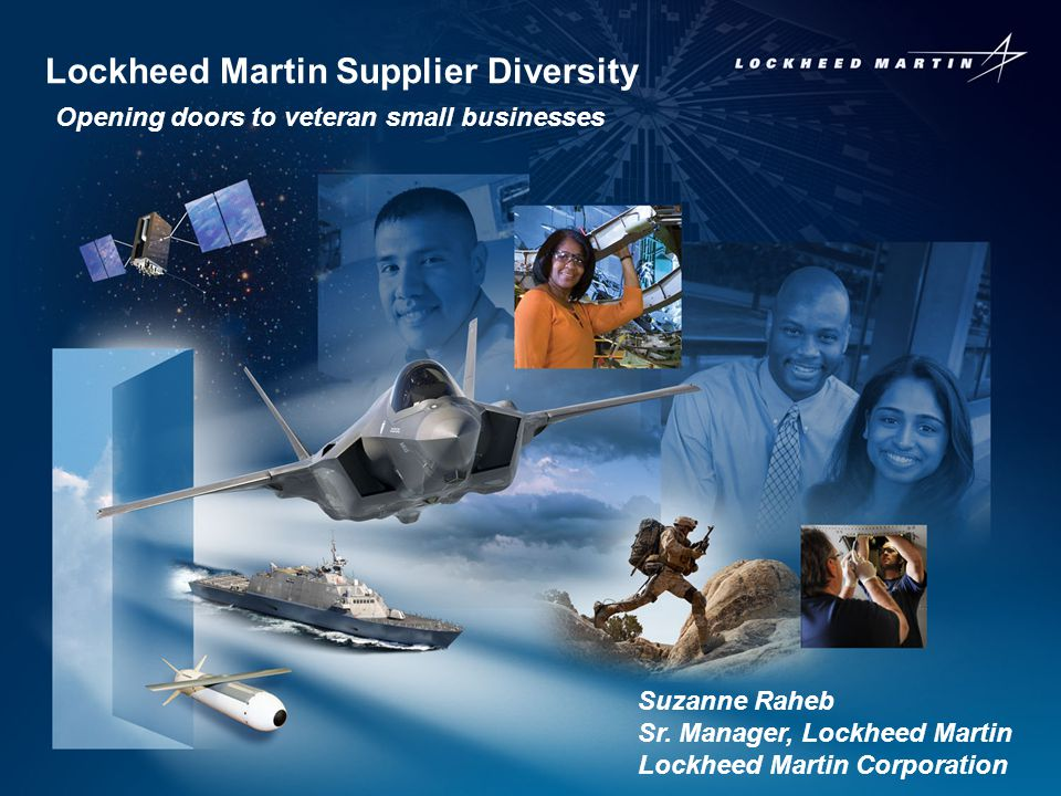 1 Lockheed Martin Supplier Diversity Opening doors to veteran small businesses Suzanne Raheb Sr. Manager, Lockheed Martin Lockheed Martin Corporation