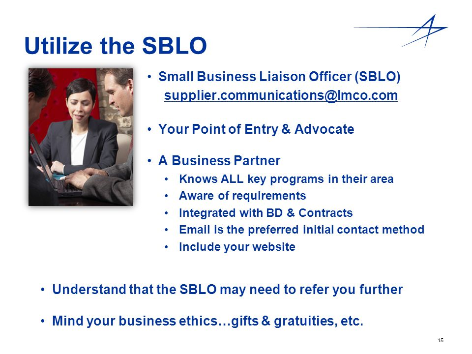15 Utilize the SBLO Small Business Liaison Officer (SBLO) supplier.communications@lmco.com Your Point of Entry & Advocate A Business Partner Knows ALL