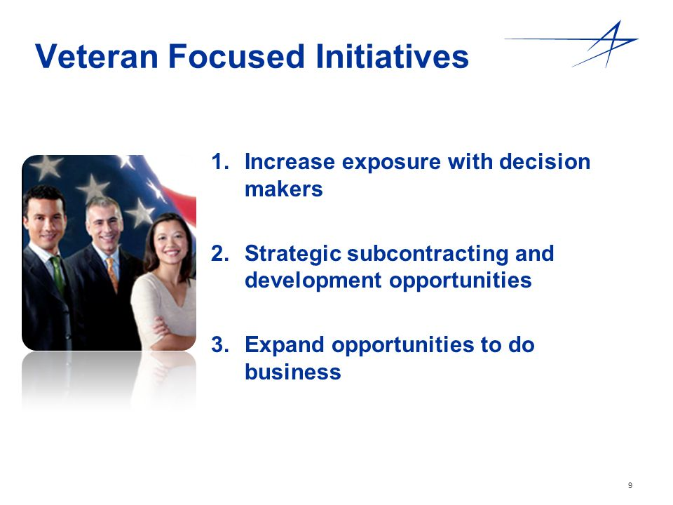 9 Veteran Focused Initiatives 1. 1.Increase exposure with decision makers 2. 2.Strategic subcontracting and development opportunities 3. 3.Expand oppo