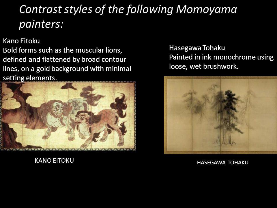 KANO EITOKU HASEGAWA TOHAKU Contrast styles of the following Momoyama painters: Hasegawa Tohaku Painted in ink monochrome using loose, wet brushwork.