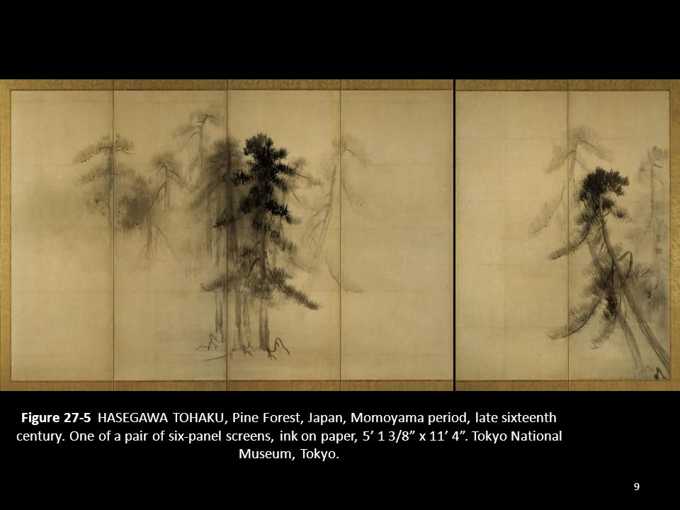 9 Figure 27-5 HASEGAWA TOHAKU, Pine Forest, Japan, Momoyama period, late sixteenth century. One of a pair of six-panel screens, ink on paper, 5 1 3/8
