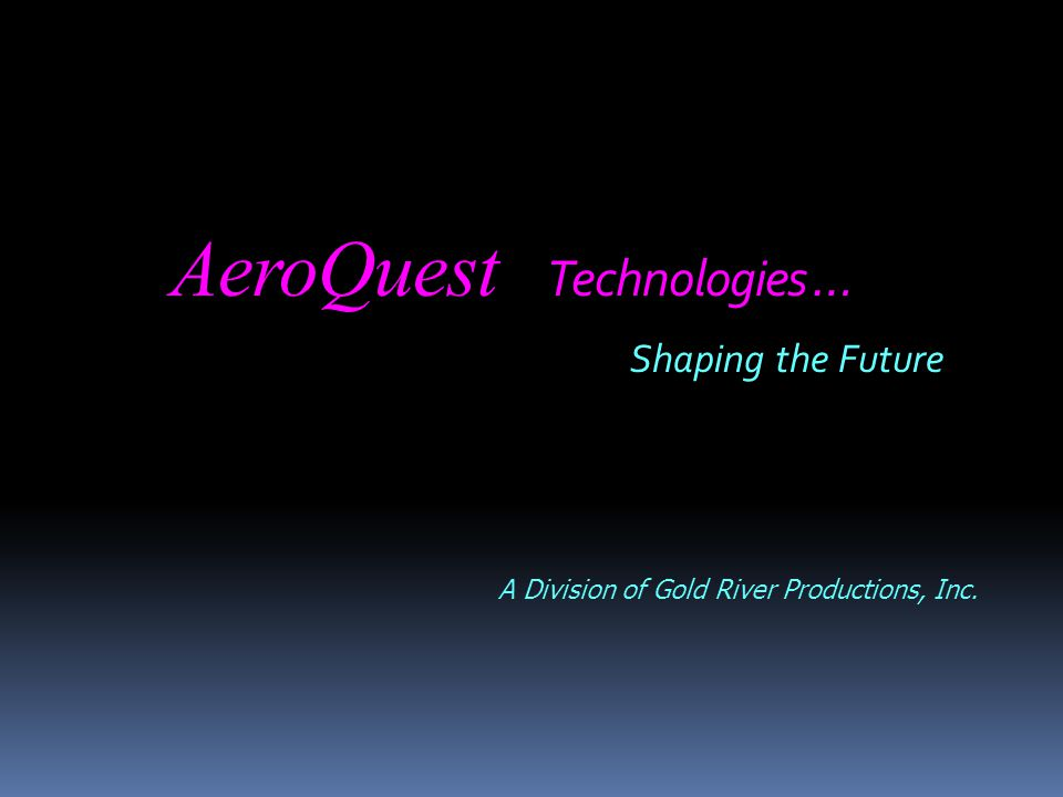 AeroQuest Technologies … Shaping the Future A Division of Gold River Productions, Inc.