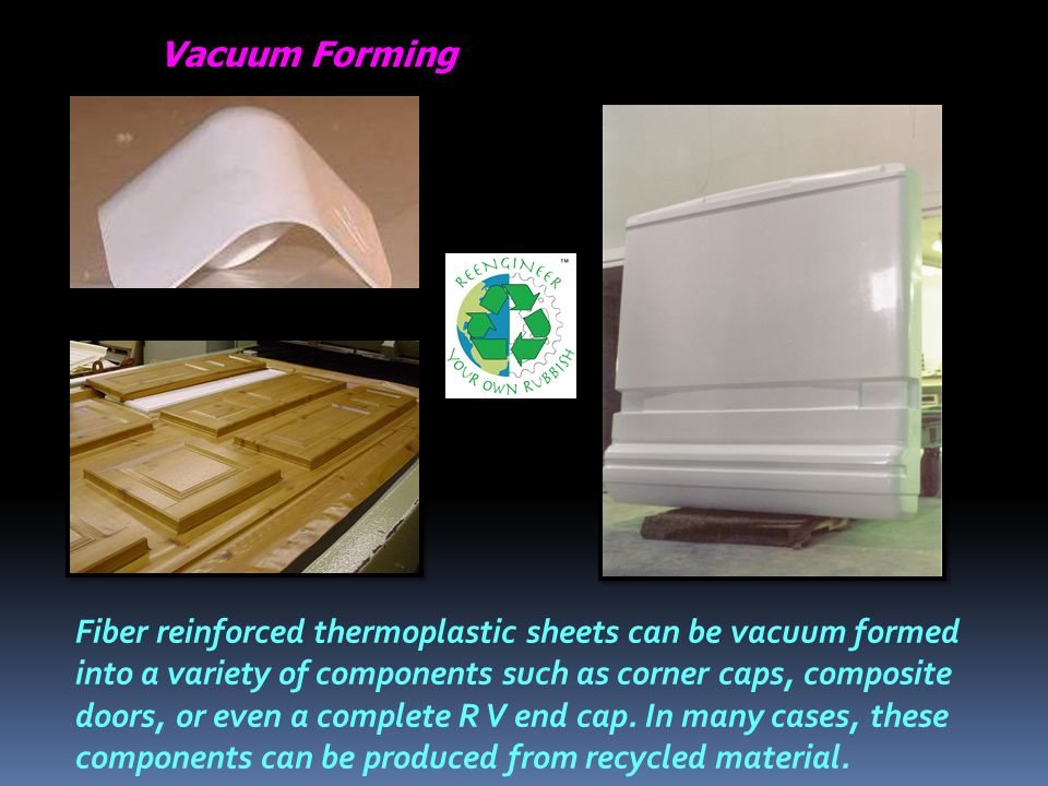 Fiber reinforced thermoplastic sheets can be vacuum formed into a variety of components such as corner caps, composite doors, or even a complete R V end cap.