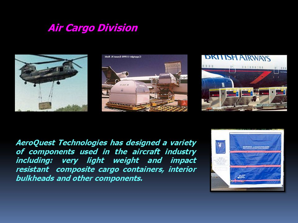 Air Cargo Division AeroQuest Technologies has designed a variety of components used in the aircraft industry including: very light weight and impact resistant composite cargo containers, interior bulkheads and other components.