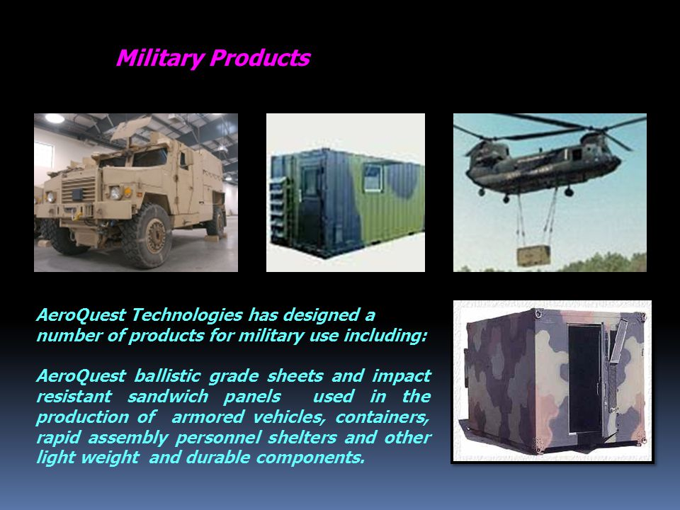Military Products AeroQuest Technologies has designed a number of products for military use including: AeroQuest ballistic grade sheets and impact resistant sandwich panels used in the production of armored vehicles, containers, rapid assembly personnel shelters and other light weight and durable components.