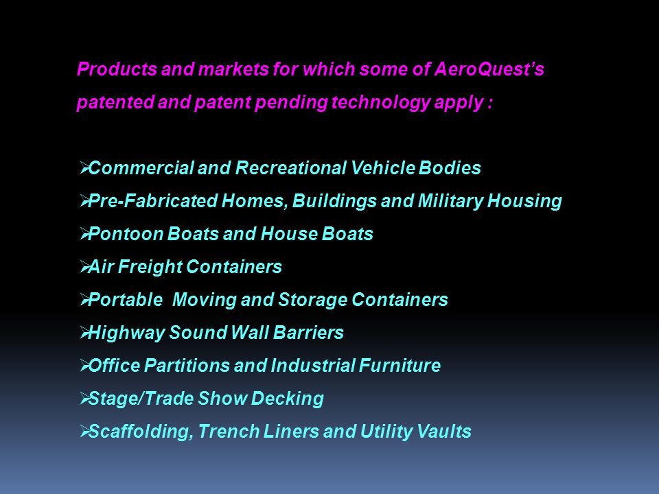 Products and markets for which some of AeroQuests patented and patent pending technology apply : Commercial and Recreational Vehicle Bodies Pre-Fabricated Homes, Buildings and Military Housing Pontoon Boats and House Boats Air Freight Containers Portable Moving and Storage Containers Highway Sound Wall Barriers Office Partitions and Industrial Furniture Stage/Trade Show Decking Scaffolding, Trench Liners and Utility Vaults