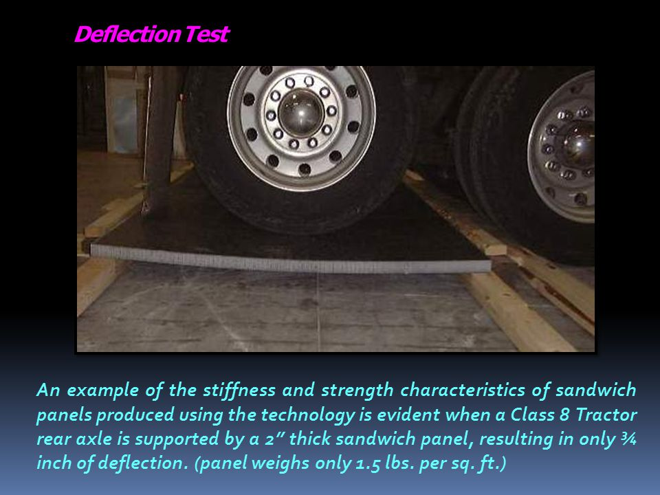 Deflection Test An example of the stiffness and strength characteristics of sandwich panels produced using the technology is evident when a Class 8 Tractor rear axle is supported by a 2 thick sandwich panel, resulting in only ¾ inch of deflection.
