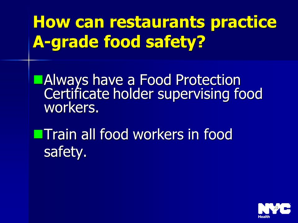 30 How can restaurants practice A-grade food safety? Always have a Food Protection Certificate holder supervising food workers. Always have a Food Pro