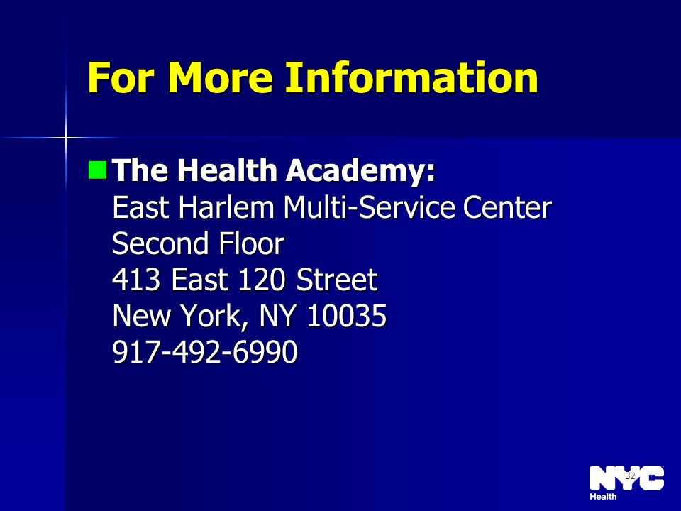 32 For More Information The Health Academy: East Harlem Multi-Service Center Second Floor 413 East 120 Street New York, NY 10035 917-492-6990 The Heal