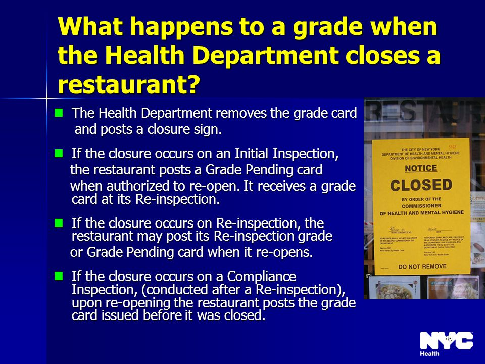 45 What happens to a grade when the Health Department closes a restaurant? The Health Department removes the grade card The Health Department removes