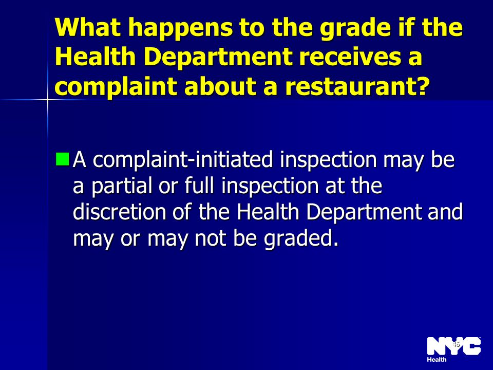 46 What happens to the grade if the Health Department receives a complaint about a restaurant? A complaint-initiated inspection may be a partial or fu