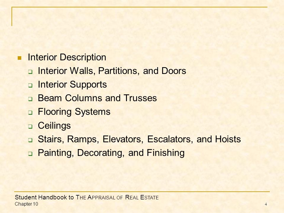 Student Handbook to T HE A PPRAISAL OF R EAL E STATE Chapter 10 4 Interior Description Interior Walls, Partitions, and Doors Interior Supports Beam Columns and Trusses Flooring Systems Ceilings Stairs, Ramps, Elevators, Escalators, and Hoists Painting, Decorating, and Finishing