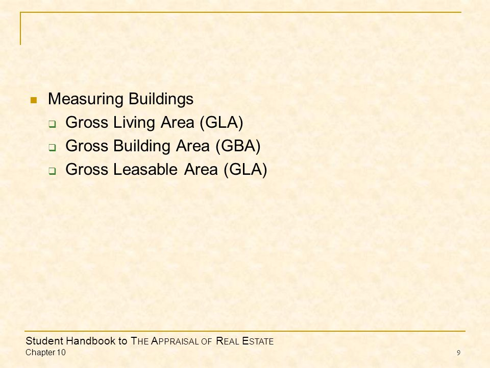Student Handbook to T HE A PPRAISAL OF R EAL E STATE Chapter 10 9 Measuring Buildings Gross Living Area (GLA) Gross Building Area (GBA) Gross Leasable Area (GLA)