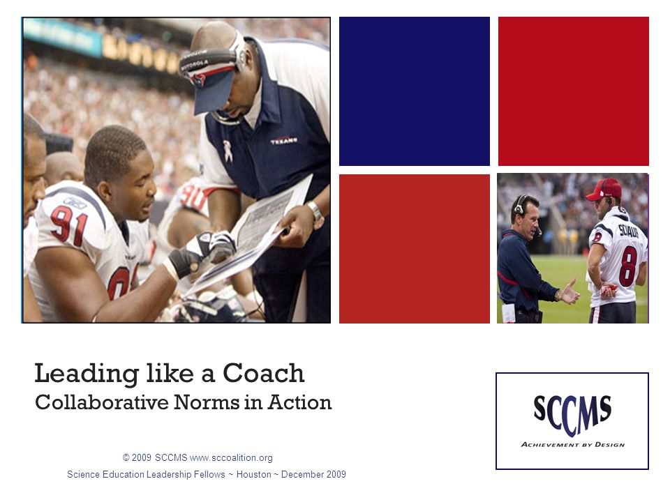 + Leading like a Coach Collaborative Norms in Action picture © 2009 SCCMSwww.sccoalition.org Science Education Leadership Fellows ~ Houston ~ December 2009