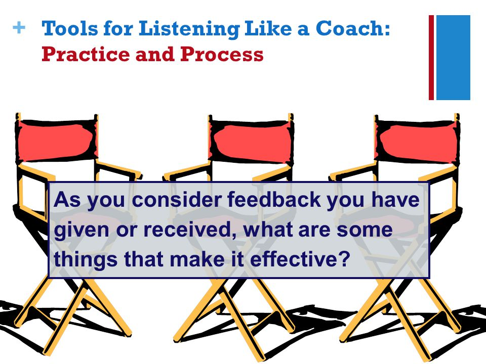 + Tools for Listening Like a Coach: Practice and Process As you consider feedback you have given or received, what are some things that make it effective