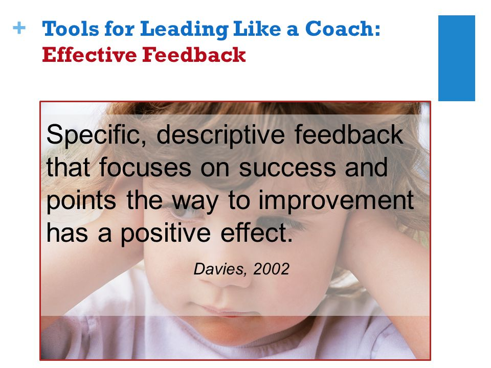 + Specific, descriptive feedback that focuses on success and points the way to improvement has a positive effect.