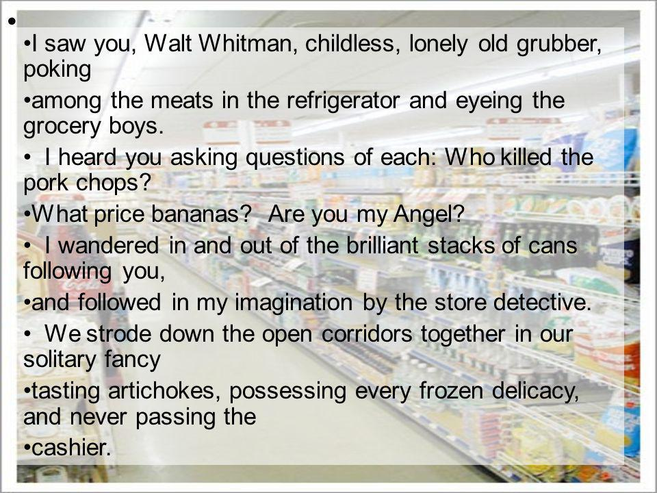 I saw you, Walt Whitman, childless, lonely old grubber, poking among the meats in the refrigerator and eyeing the grocery boys.