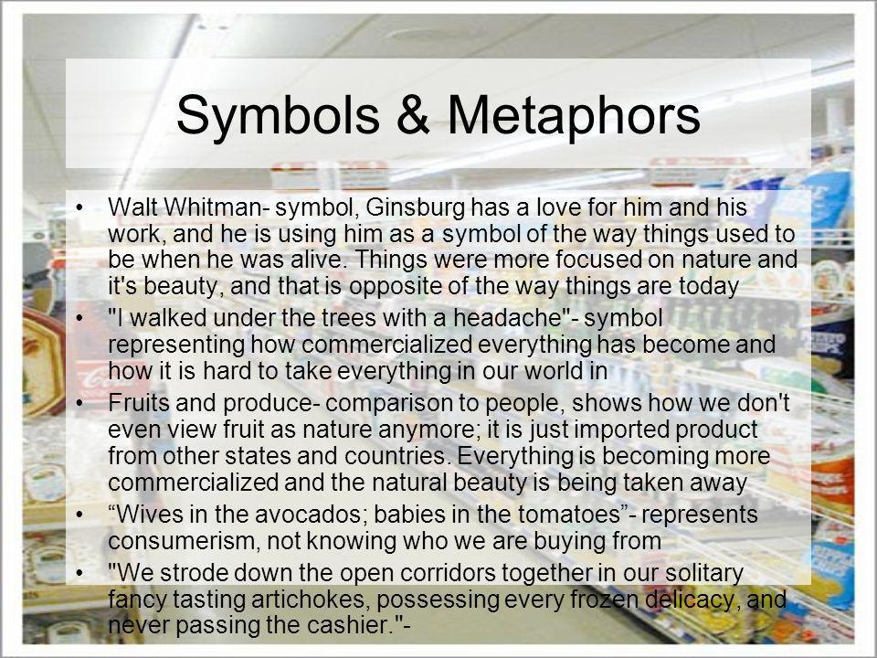 Symbols & Metaphors Walt Whitman- symbol, Ginsburg has a love for him and his work, and he is using him as a symbol of the way things used to be when he was alive.