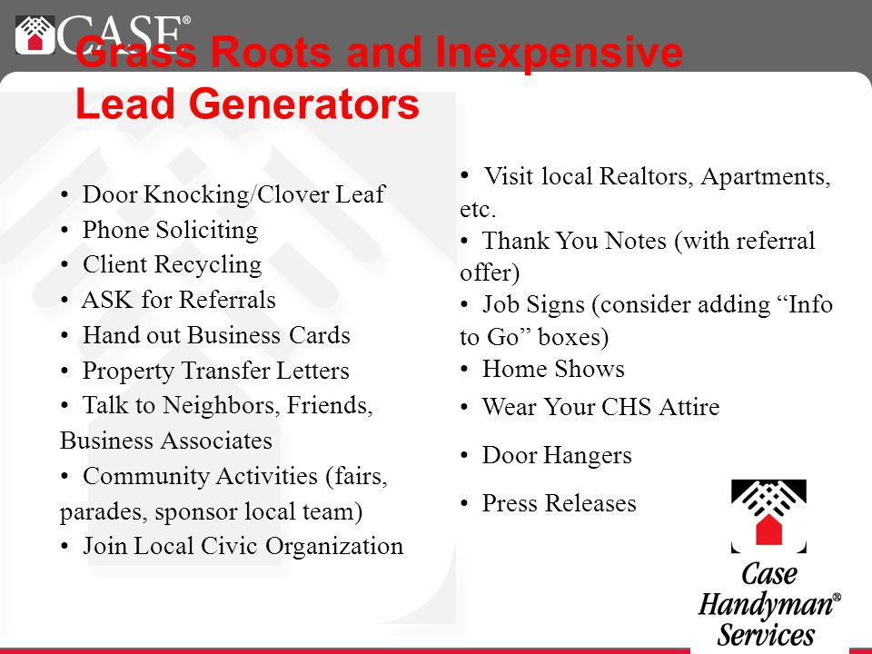 Grass Roots and Inexpensive Lead Generators Visit local Realtors, Apartments, etc. Thank You Notes (with referral offer) Job Signs (consider adding In