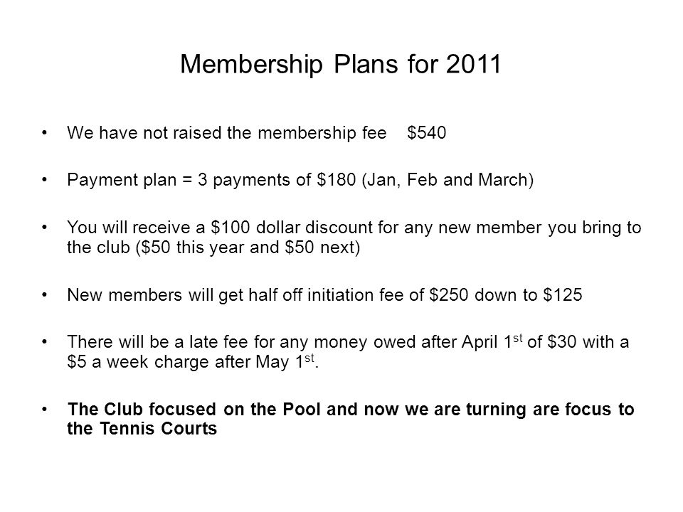 Membership Plans for 2011 We have not raised the membership fee $540 Payment plan = 3 payments of $180 (Jan, Feb and March) You will receive a $100 dollar discount for any new member you bring to the club ($50 this year and $50 next) New members will get half off initiation fee of $250 down to $125 There will be a late fee for any money owed after April 1 st of $30 with a $5 a week charge after May 1 st.