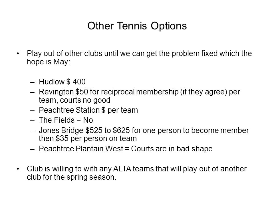 Other Tennis Options Play out of other clubs until we can get the problem fixed which the hope is May: –Hudlow $ 400 –Revington $50 for reciprocal membership (if they agree) per team, courts no good –Peachtree Station $ per team –The Fields = No –Jones Bridge $525 to $625 for one person to become member then $35 per person on team –Peachtree Plantain West = Courts are in bad shape Club is willing to with any ALTA teams that will play out of another club for the spring season.