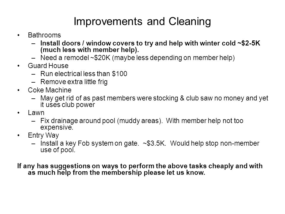 Improvements and Cleaning Bathrooms –Install doors / window covers to try and help with winter cold ~$2-5K (much less with member help). –Need a remod