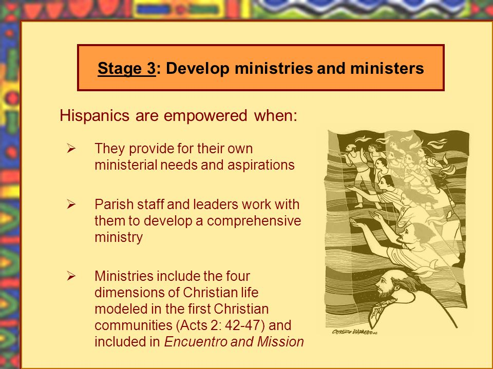 Hispanics are empowered when: They provide for their own ministerial needs and aspirations Parish staff and leaders work with them to develop a comprehensive ministry Ministries include the four dimensions of Christian life modeled in the first Christian communities (Acts 2: 42-47) and included in Encuentro and Mission Stage 3: Develop ministries and ministers