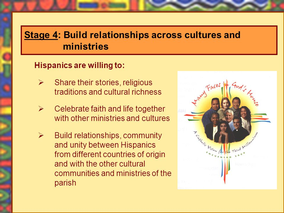 Hispanics are willing to: Share their stories, religious traditions and cultural richness Celebrate faith and life together with other ministries and cultures Build relationships, community and unity between Hispanics from different countries of origin and with the other cultural communities and ministries of the parish Stage 4: Build relationships across cultures and ministries