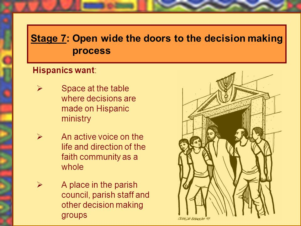 Hispanics want: Space at the table where decisions are made on Hispanic ministry An active voice on the life and direction of the faith community as a whole A place in the parish council, parish staff and other decision making groups Stage 7: Open wide the doors to the decision making process